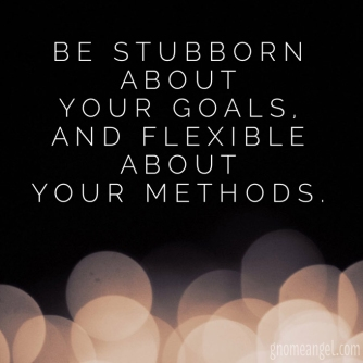 "Motivation quote: ""Be stubborn about your goal, and flexible about your methods."" - GnomeAngel.com"